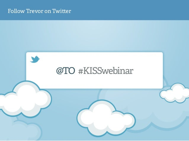 Follow Trevor on Twi!er  @TO #KISSwebinar