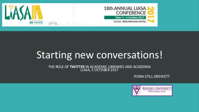 Starting new conversations! THE ROLE OF TWITTER IN ACADEMIC LIBRARIES AND ACADEMIA LIASA, 5 OCTOBER 2017 FIONA STILL-DREWE...