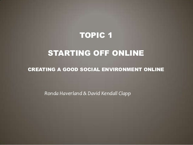 TOPIC 1      STARTING OFF ONLINECREATING A GOOD SOCIAL ENVIRONMENT ONLINE     Ronda Haverland & David Kendall Clapp
