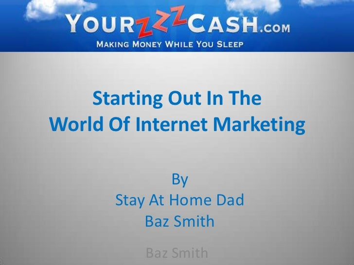 Starting Out In The World Of Internet Marketing<br />By <br />Stay At Home Dad <br />Baz Smith<br />Baz Smith<br />