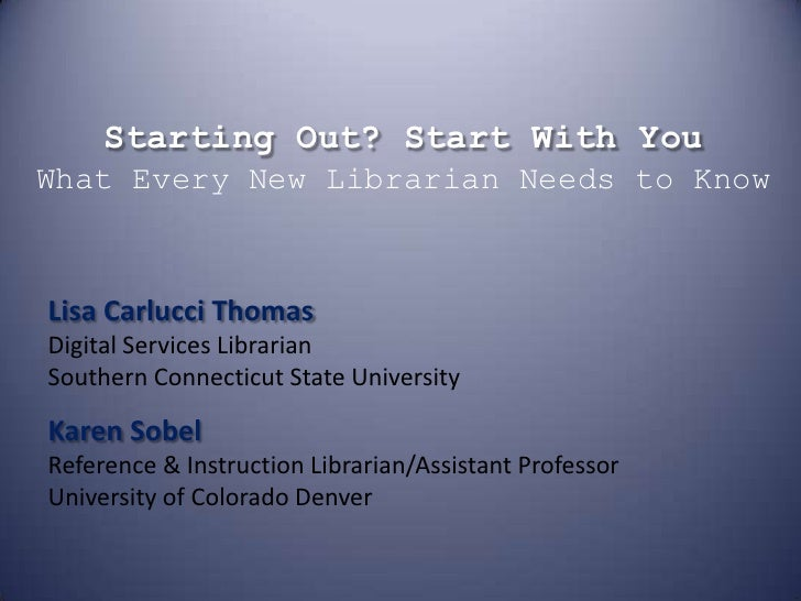 Starting Out? Start With YouWhat Every New Librarian Needs to Know<br />Lisa Carlucci ThomasDigital Services LibrarianSout...