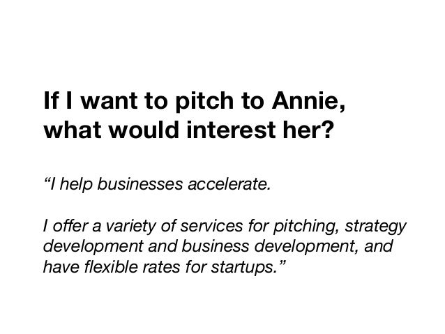 """If I want to pitch to Annie,  what would interest her? """"I help businesses accelerate.   I offer a variety of services for p..."""