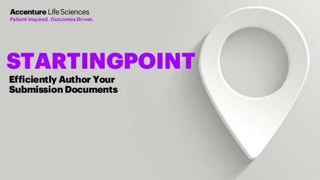 Copyright © 2019 Accenture. All rights reserved. Efficiently Author Your Submission Documents STARTINGPOINT Patient Inspir...