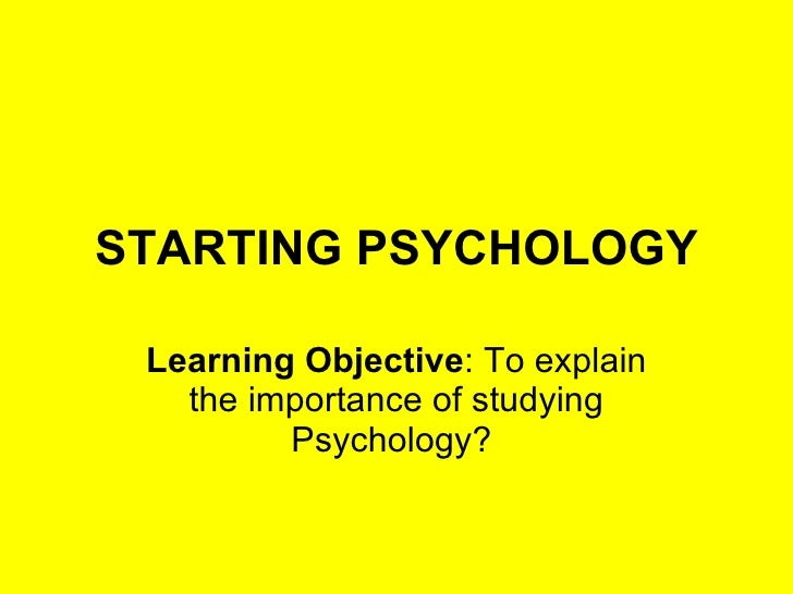 STARTING PSYCHOLOGY Learning Objective :  To explain the importance of studying Psychology?
