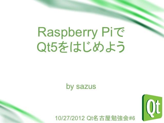 Raspberry PiでQt5をはじめよう    Sub Head    by sazus  10/27/2012 Qt名古屋勉強会#6