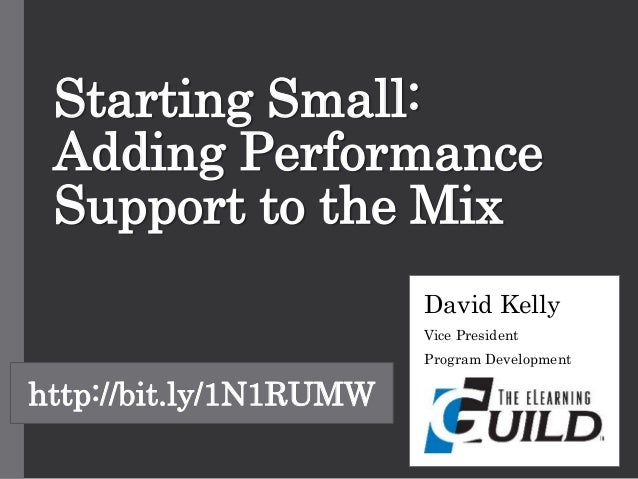 Starting Small: Adding Performance Support to the Mix David Kelly Vice President Program Development http://bit.ly/1N1RUMW