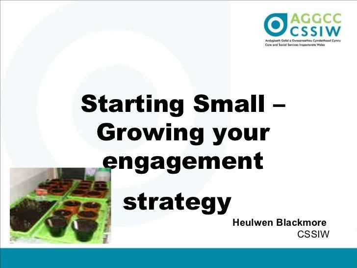 Starting Small – Growing your engagement strategy   Heulwen Blackmore  CSSIW