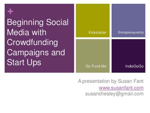 + Beginning Social Media with Crowdfunding Campaigns and Start Ups A presentation by Susan Fant www.susanfant.com susanche...