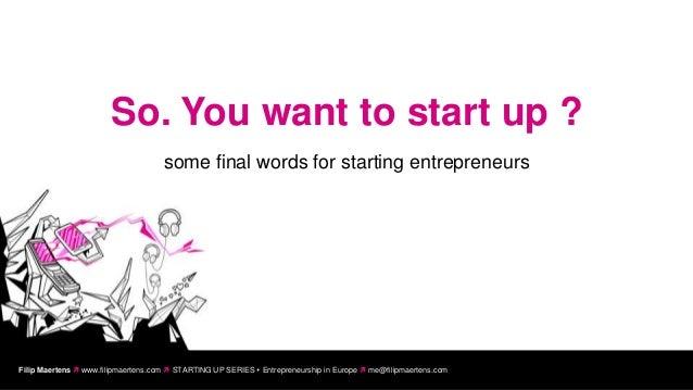 So. You want to start up ?                                     some final words for starting entrepreneursFilip Maertens ...