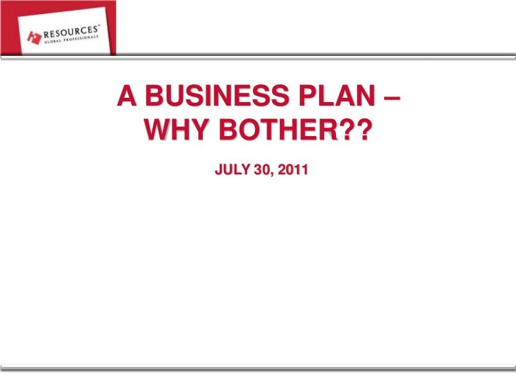 A BUSINESS PLAN –  WHY BOTHER??     JULY 30, 2011