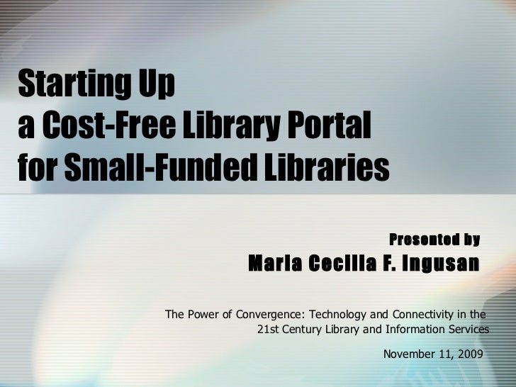 Starting Up  a Cost-Free Library Portal  for Small-Funded Libraries Presented by Maria Cecilia F. Ingusan The Power of Con...