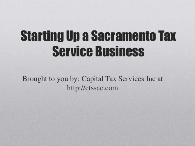 Starting Up a Sacramento Tax      Service BusinessBrought to you by: Capital Tax Services Inc at              http://ctssa...