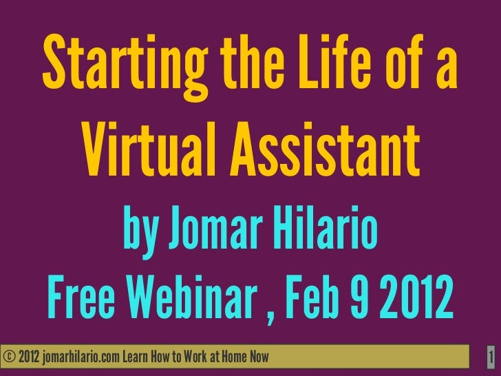 Starting the Life of a         Virtual Assistant             by Jomar Hilario        Free Webinar , Feb 9 2012© 2012 jomar...