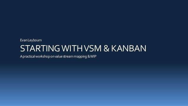 EvanLeybourn STARTINGWITHVSM & KANBAN Apracticalworkshoponvaluestreammapping&WIP