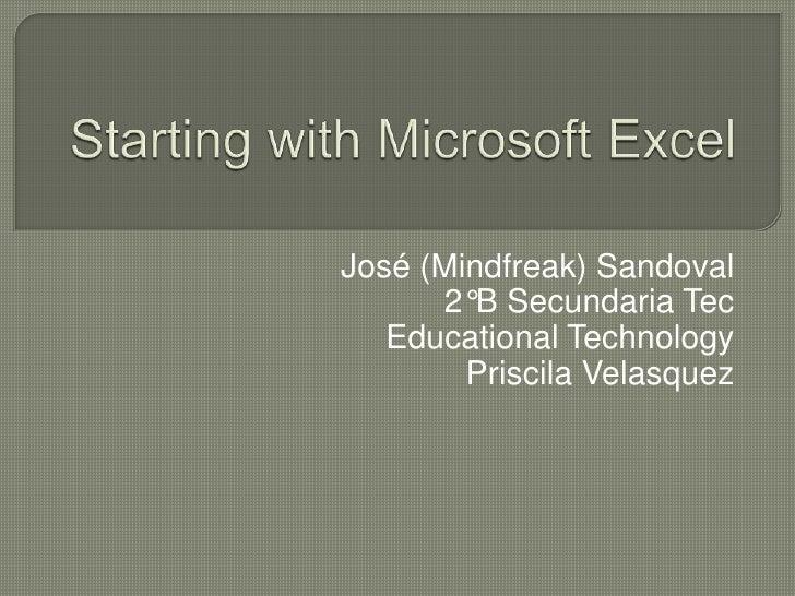 Starting with Microsoft Excel<br />José (Mindfreak) Sandoval<br />2°B Secundaria Tec<br />Educational Technology<br />Pris...