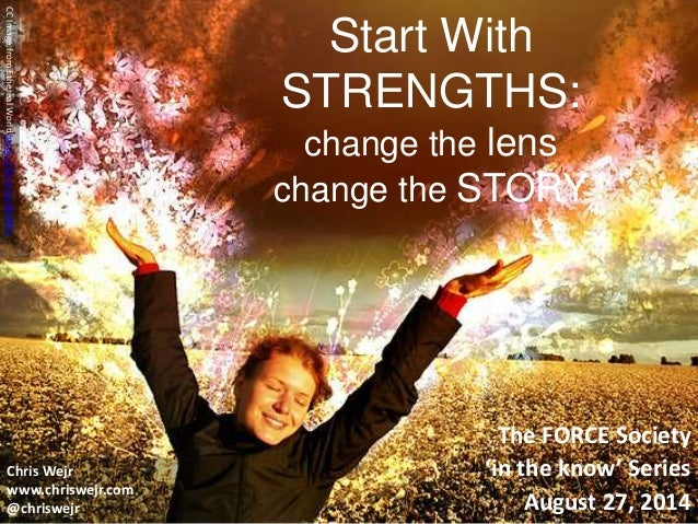 Start With  STRENGTHS:  change the lens  change the STORY  The FORCE Society  'in the know' Series  August 27, 2014  CC Im...