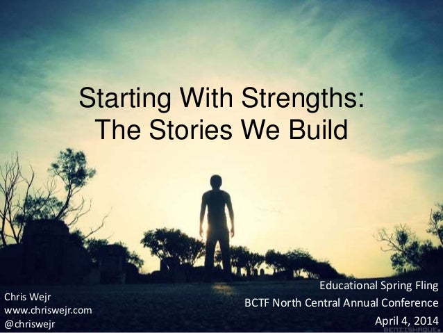 Starting With Strengths: The Stories We Build Educational Spring Fling BCTF North Central Annual Conference April 4, 2014 ...