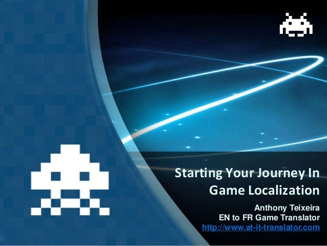 Starting Your Journey In Game Localization Anthony Teixeira EN to FR Game Translator http://www.at-it-translator.com
