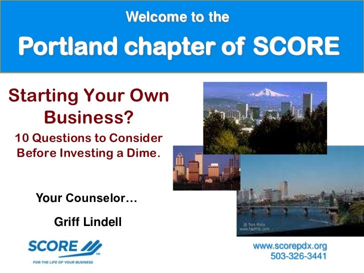 Welcome to the Portland chapter of SCOREStarting Your Own    Business?10 Questions to ConsiderBefore Investing a Dime.   Y...