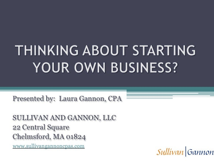THINKING ABOUT STARTING YOUR OWN BUSINESS?  <br />Presented by:  Laura Gannon, CPA<br />SULLIVAN AND GANNON, LLC<br />22 C...