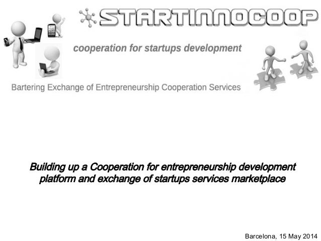 Barcelona, 15 May 2014 Building up a Cooperation for entrepreneurship development platform and exchange of startups servic...