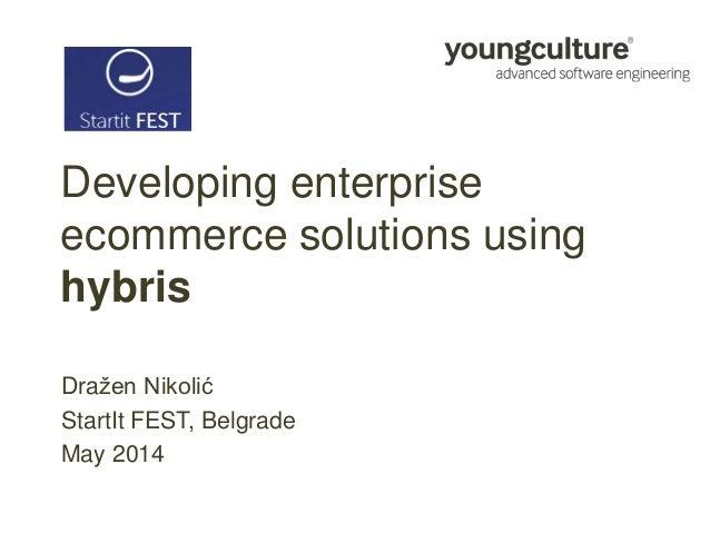 Developing enterprise ecommerce solutions using hybris Dražen Nikolić StartIt FEST, Belgrade May 2014