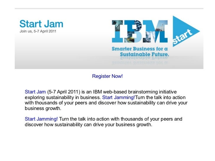 Register Now! Start Jam  (5-7 April 2011) is an IBM web-based brainstorming initiative exploring sustainability in busines...