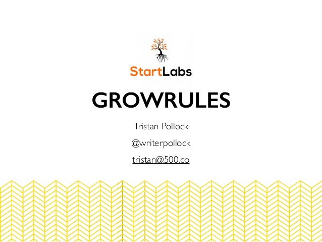 GROWRULES Tristan Pollock @writerpollock tristan@500.co