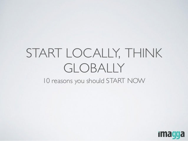 START LOCALLY, THINK GLOBALLY 10 reasons you should START NOW