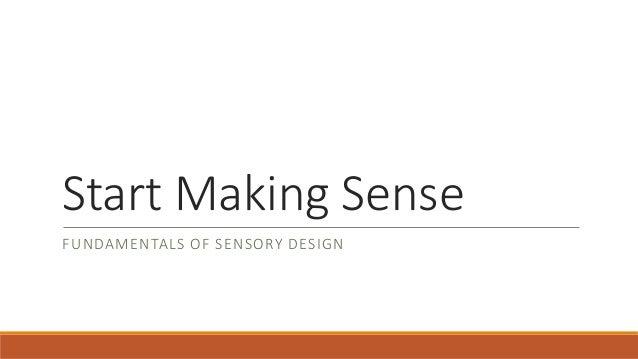 Start Making Sense FUNDAMENTALS OF SENSORY DESIGN
