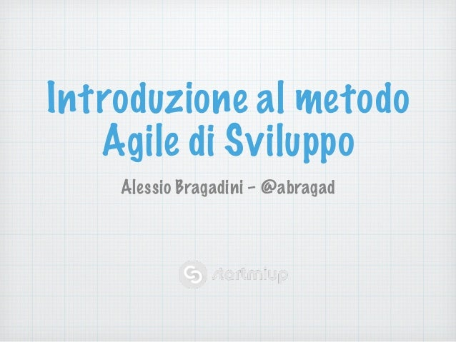 Introduzione al metodo  Agile di Sviluppo  Alessio Bragadini – @abragad