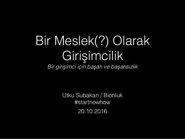 Bir Meslek(?) Olarak Girişimcilik Bir girişimci için başarı ve başarısızlık Utku Subakan / Bionluk #startnowhow 20.10.2016