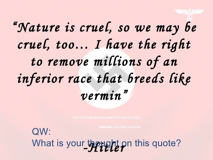 """"""" Nature is cruel, so we may be cruel, too… I have the right to remove millions of an inferior race that breeds like vermi..."""