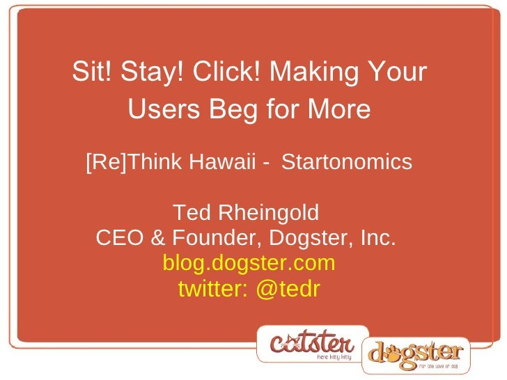 Sit! Stay! Click! Making Your Users Beg for More   [Re]Think Hawaii -  Startonomics Ted Rheingold  CEO & Founder, Dogster,...