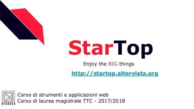 StarTop Enjoy the BIG things Corso di strumenti e applicazioni web Corso di laurea magistrale TTC - 2017/2018 http://start...