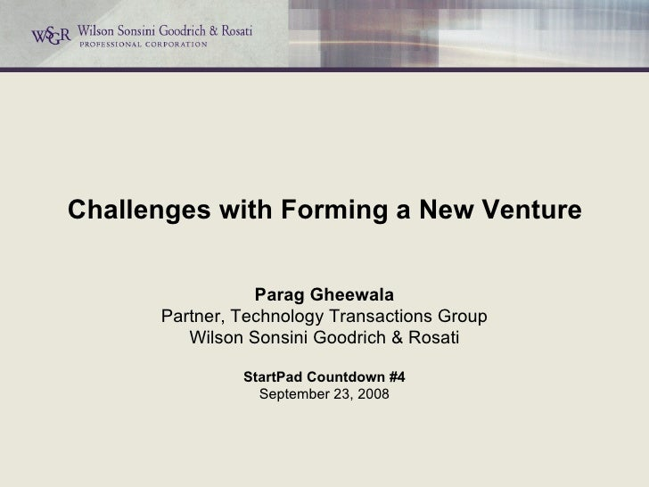 Challenges with Forming a New Venture Parag Gheewala Partner, Technology Transactions Group Wilson Sonsini Goodrich & Rosa...