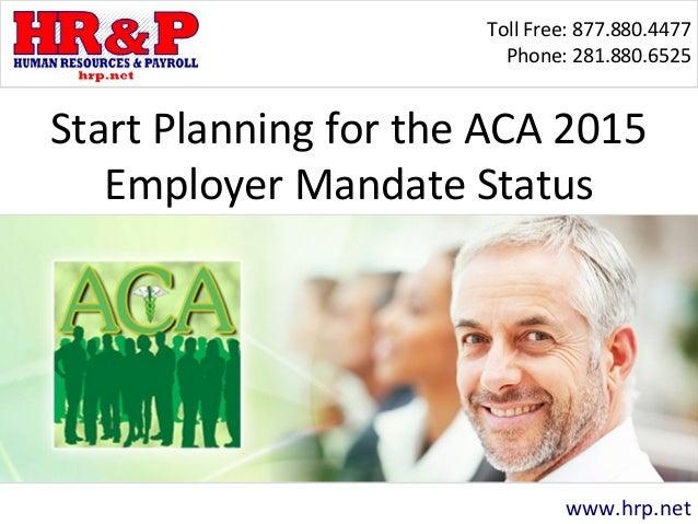 Toll Free: 877.880.4477 Phone: 281.880.6525 www.hrp.net Start Planning for the ACA 2015 Employer Mandate Status
