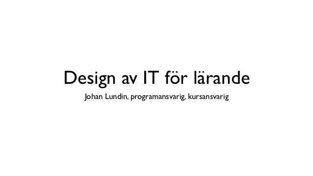 Design av IT för lärande  Johan Lundin, programansvarig, kursansvarig