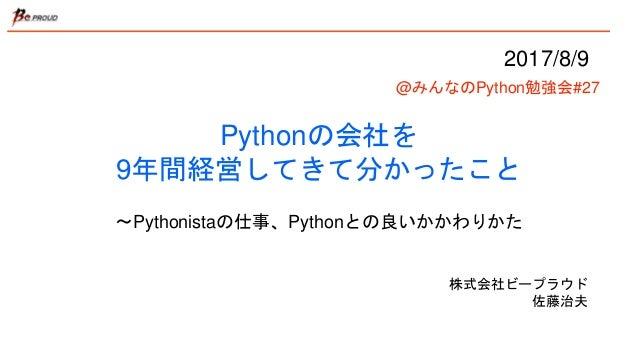 Pythonの会社を 9年間経営してきて分かったこと 〜Pythonistaの仕事、Pythonとの良いかかわりかた 株式会社ビープラウド 佐藤治夫 2017/8/9 @みんなのPython勉強会#27