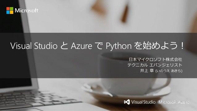 Visual Studio と Azure で Python を始めよう! 日本マイクロソフト株式会社 テクニカル エバンジェリスト 井上 章 (いのうえ あきら)