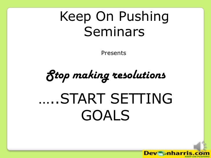 Keep On Pushing     Seminars          PresentsStop making resolutions…..START SETTING     GOALS