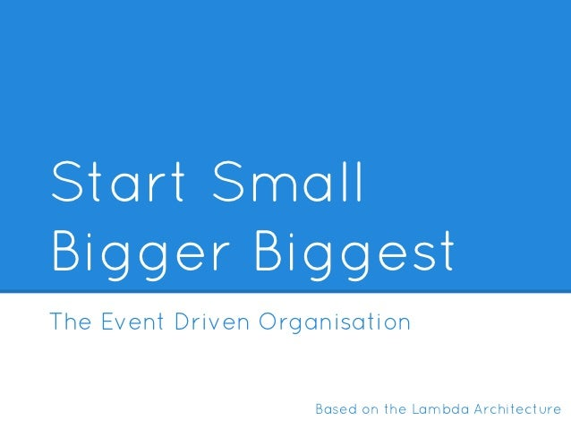 Start SmallBigger BiggestThe Event Driven Organisation                     Based on the Lambda Architecture