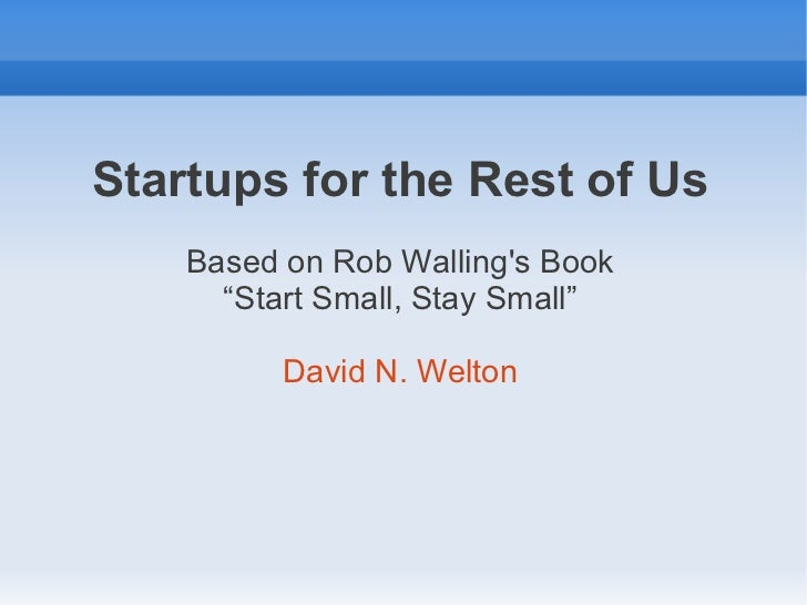 "Startups for the Rest of Us    Based on Rob Wallings Book      ""Start Small, Stay Small""          David N. Welton"