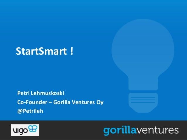 StartSmart !  Petri Lehmuskoski Co-Founder – Gorilla Ventures Oy @Petrileh