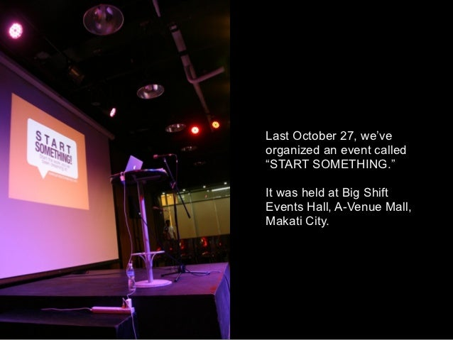 """Last October 27, we'veorganized an event called""""START SOMETHING.""""It was held at Big ShiftEvents Hall, A-Venue Mall,Makati ..."""