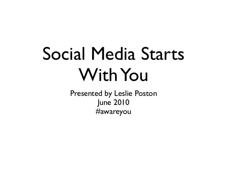 Social Media Starts     With You   Presented by Leslie Poston           June 2010          #awareyou
