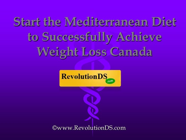 Start the Mediterranean Diet  to Successfully Achieve    Weight Loss Canada      ©www.RevolutionDS.com