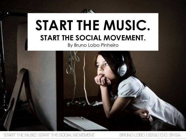 START THE MUSIC. START THE SOCIAL MOVEMENT. By Bruno Lobo Pinheiro START THE MUSIC, START THE SOCIAL MOVEMENT BRUNO LOBO |...