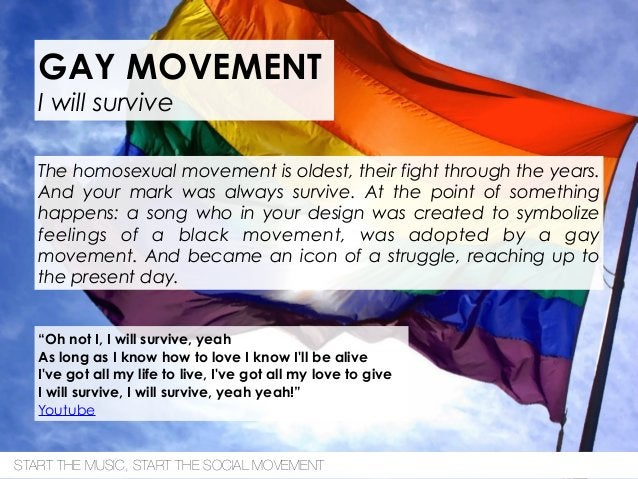 GAY MOVEMENT I will survive The homosexual movement is oldest, their fight through the years. And your mark was always sur...