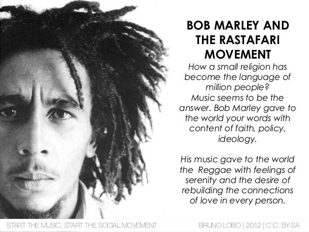 BOB MARLEY AND THE RASTAFARI MOVEMENT How a small religion has become the language of million people? Music seems to be th...